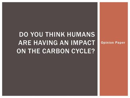 Opinion Paper DO YOU THINK HUMANS ARE HAVING AN IMPACT ON THE CARBON CYCLE?