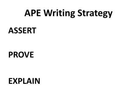APE Writing Strategy ASSERT PROVE EXPLAIN. What is an Assertion? as·sert əˈsərt/ verb state a fact or belief confidently and forcefully. synonyms: declare,