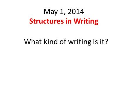 May 1, 2014 Structures in Writing What kind of writing is it?