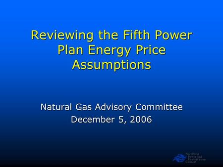 Northwest Power and Conservation Council Reviewing the Fifth Power Plan Energy Price Assumptions Natural Gas Advisory Committee December 5, 2006.