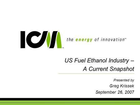 US Fuel Ethanol Industry – A Current Snapshot Presented by Greg Krissek September 26, 2007.