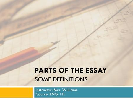 PARTS OF THE ESSAY SOME DEFINITIONS Instructor: Mrs. Williams Course: ENG 1D.