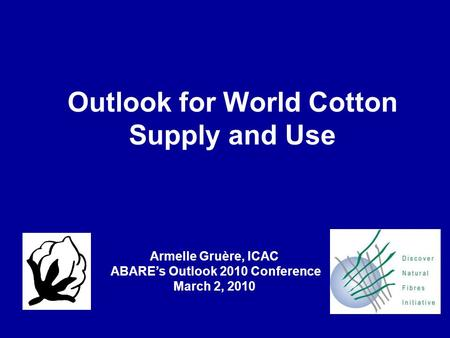 Outlook for World Cotton Supply and Use Armelle Gruère, ICAC ABARE's Outlook 2010 Conference March 2, 2010.