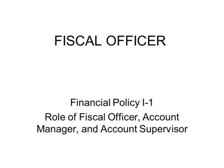 FISCAL OFFICER Financial Policy I-1 Role of Fiscal Officer, Account Manager, and Account Supervisor.