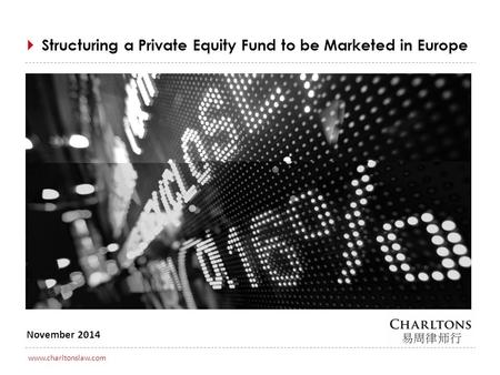 0 www.charltonslaw.com November 2014  Structuring a Private Equity Fund to be Marketed in Europe.