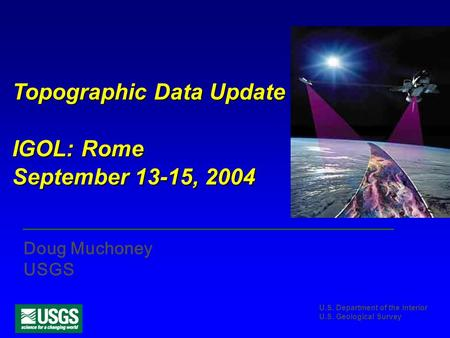 U.S. Department of the Interior U.S. Geological Survey Topographic Data Update IGOL: Rome September 13-15, 2004 Doug Muchoney USGS.