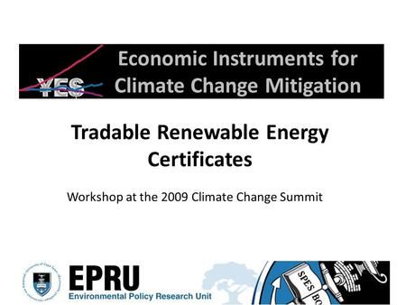 Economic Instruments for Climate Change Mitigation Tradable Renewable Energy Certificates Workshop at the 2009 Climate Change Summit.