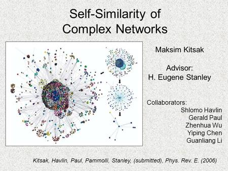 Self-Similarity of Complex Networks Maksim Kitsak Advisor: H. Eugene Stanley Collaborators: Shlomo Havlin Gerald Paul Zhenhua Wu Yiping Chen Guanliang.