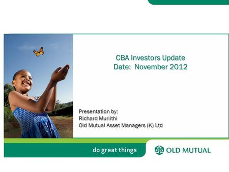 CBA Investors Update Date: November 2012 Presentation by: Richard Muriithi Old Mutual Asset Managers (K) Ltd.