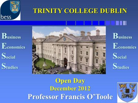 TRINITY COLLEGE DUBLIN TRINITY COLLEGE DUBLIN Open Day December 2012 Professor Francis O'Toole B usiness E conomics S ocial S tudies B usiness E conomics.