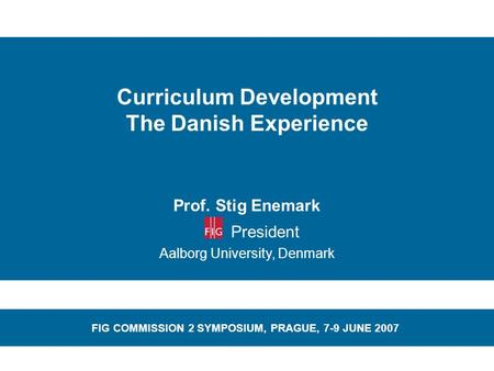 Curriculum Development The Danish Experience Prof. Stig Enemark President Aalborg University, Denmark FIG COMMISSION 2 SYMPOSIUM, PRAGUE, 7-9 JUNE 2007.