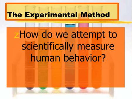 The Experimental Method zHow do we attempt to scientifically measure human behavior?