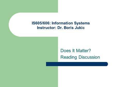 IS605/606: Information Systems Instructor: Dr. Boris Jukic Does It Matter? Reading Discussion.
