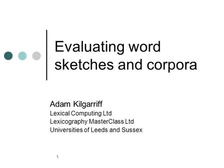 1 Evaluating word sketches and corpora Adam Kilgarriff Lexical Computing Ltd Lexicography MasterClass Ltd Universities of Leeds and Sussex.