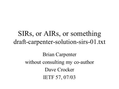 SIRs, or AIRs, or something draft-carpenter-solution-sirs-01.txt Brian Carpenter without consulting my co-author Dave Crocker IETF 57, 07/03.