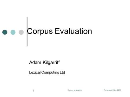 Corpus Evaluation Adam Kilgarriff Lexical Computing Ltd Corpus evaluationPortsmouth Nov 2011 1.