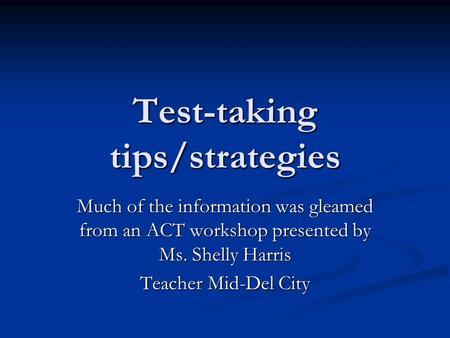 Test-taking tips/strategies Much of the information was gleamed from an ACT workshop presented by Ms. Shelly Harris Teacher Mid-Del City.