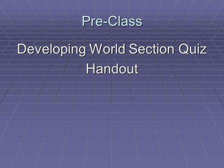Pre-Class Developing World Section Quiz Handout. The Developing World.