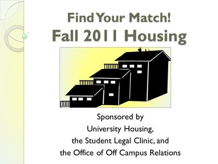 Find Your Match! Fall 2011 Housing Sponsored by University Housing, the Student Legal Clinic, and the Office of Off Campus Relations.