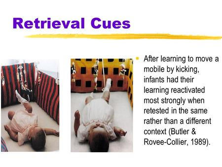 Retrieval Cues  After learning to move a mobile by kicking, infants had their learning reactivated most strongly when retested in the same rather than.