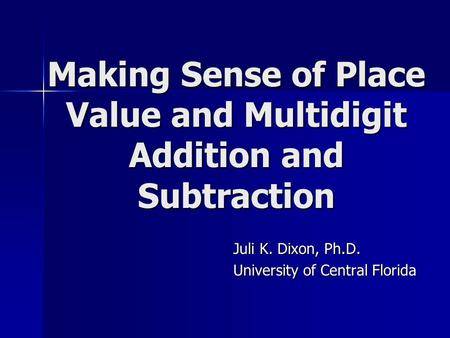 Making Sense of Place Value and Multidigit Addition and Subtraction Juli K. Dixon, Ph.D. University of Central Florida.