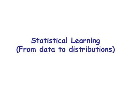 Statistical Learning (From data to distributions).