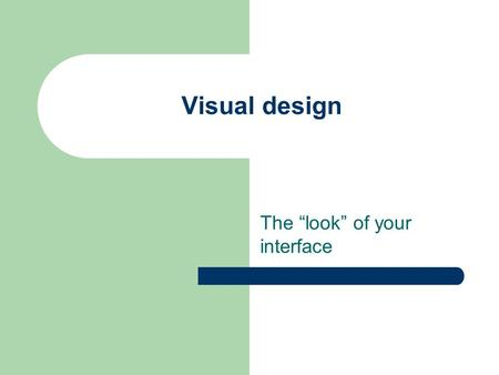 "Visual design The ""look"" of your interface. Project: What to do now Start brainstorming!! – Lots of ideas, then narrow down to 3 or 4 Explore design space."