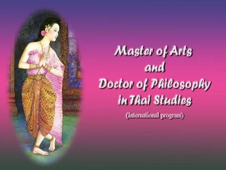Master of Arts in Thai Studies The Master's Degree program and non-degree program provide integrated knowledge for understanding Thai society and culture.