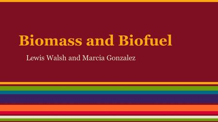 Biomass and Biofuel Lewis Walsh and Marcia Gonzalez.