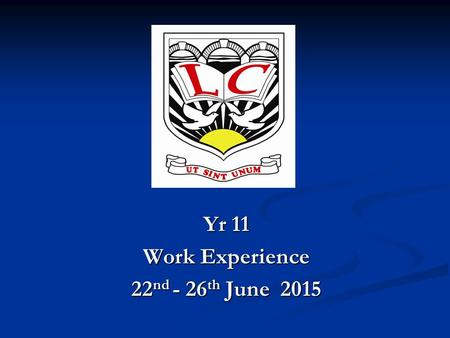 Yr 11 Work Experience 22 nd - 26 th June 2015. What must I do before I go on my Work Experience?