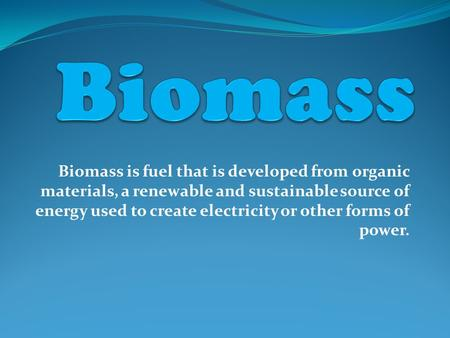 Biomass is fuel that is developed from organic materials, a renewable and sustainable source of energy used to create electricity or other forms of power.