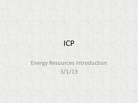 ICP Energy Resources Introduction 3/1/13. Warmup Explain what you know about how we as a society get energy.