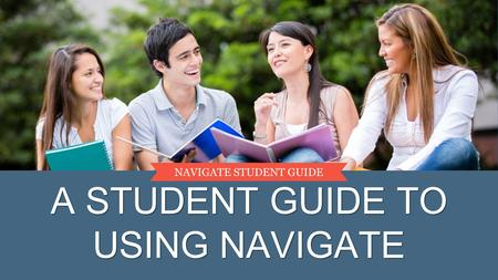 A STUDENT GUIDE TO USING NAVIGATE NAVIGATE STUDENT GUIDE.