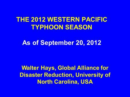 THE 2012 WESTERN PACIFIC TYPHOON SEASON As of September 20, 2012 Walter Hays, Global Alliance for Disaster Reduction, University of North Carolina, USA.