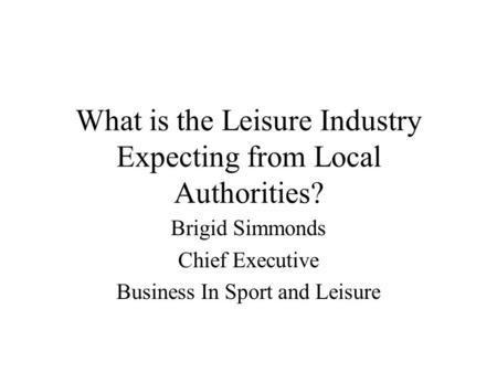 What is the Leisure Industry Expecting from Local Authorities? Brigid Simmonds Chief Executive Business In Sport and Leisure.