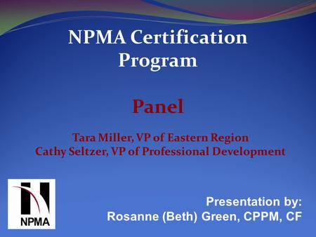 NPMA Certification Program Panel Presentation by: Rosanne (Beth) Green, CPPM, CF Tara Miller, VP of Eastern Region Cathy Seltzer, VP of Professional Development.
