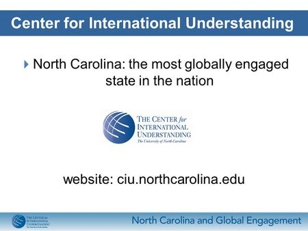  North Carolina: the most globally engaged state in the nation website: ciu.northcarolina.edu Center for International Understanding.