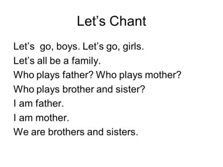 Let's Chant Let's go, boys. Let's go, girls. Let's all be a family. Who plays father? Who plays mother? Who plays brother and sister? I am father. I am.