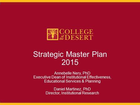 1 Strategic Master Plan 2015 Annebelle Nery, PhD Executive Dean of Institutional Effectiveness, Educational Services & Planning Daniel Martinez, PhD Director,