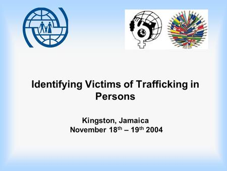 Identifying Victims of Trafficking in Persons Kingston, Jamaica November 18 th – 19 th 2004.
