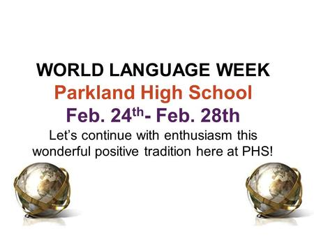 WORLD LANGUAGE WEEK Parkland High School Feb. 24 th - Feb. 28th Let's continue with enthusiasm this wonderful positive tradition here at PHS!