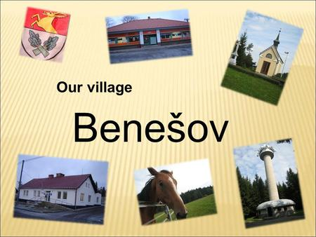 Benešov Our village. The first documentation about Benešov dates back to 1362. There used to be deep oak and spruce woods. That is why they are in our.