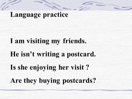 Language practice I am visiting my friends. He isn't writing a postcard. Is she enjoying her visit ? Are they buying postcards?