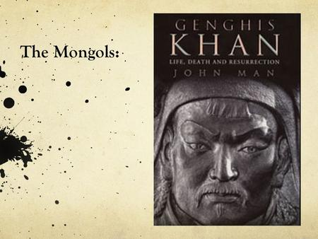 The Mongols:. Genghis Khan (Temujin) By 1227 he had brought the ~25 different Mongol tribes under his domination His armies were famous for their mobility.