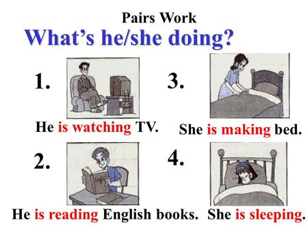 Pairs Work What's he/she doing? 1. 2. 3. 4. He is watching TV. He is reading English books. She is making bed. She is sleeping.
