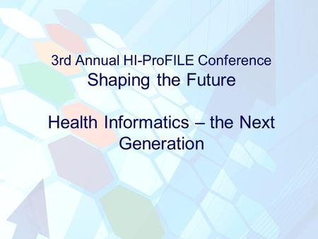 3rd Annual HI-ProFILE Conference Shaping the Future Health Informatics – the Next Generation.