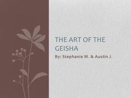 By: Stephanie M. & Austin J. THE ART OF THE GEISHA.