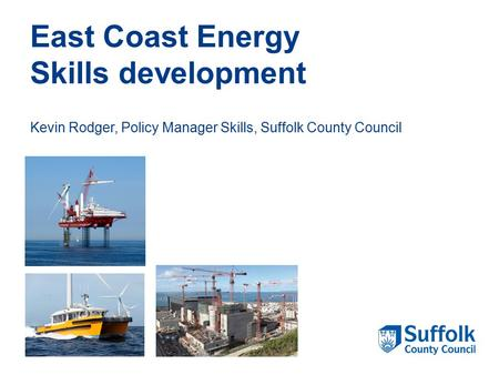 East Coast Energy Skills development Kevin Rodger, Policy Manager Skills, Suffolk County Council.