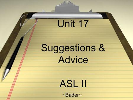 Unit 17 Suggestions & Advice ASL II ~Bader~. Notes: Learn to make suggestions and give advice Give feedback and confirming to understand Key sign: BORED.