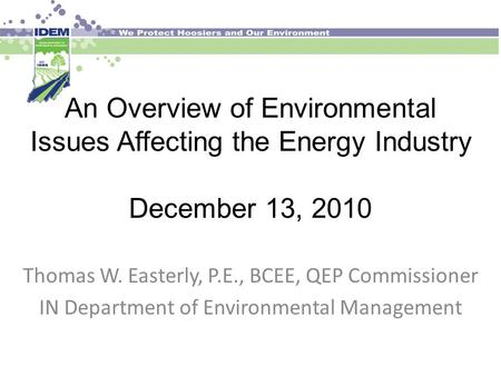 An Overview of Environmental Issues Affecting the Energy Industry December 13, 2010 Thomas W. Easterly, P.E., BCEE, QEP Commissioner IN Department of Environmental.